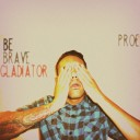 Proe – Be Brave, Gladiator
